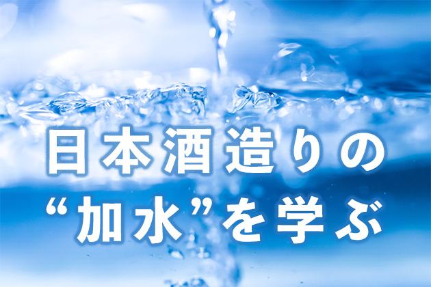水を制するものは日本酒造りを制する - 加水のタイミングと目的を学ぶ